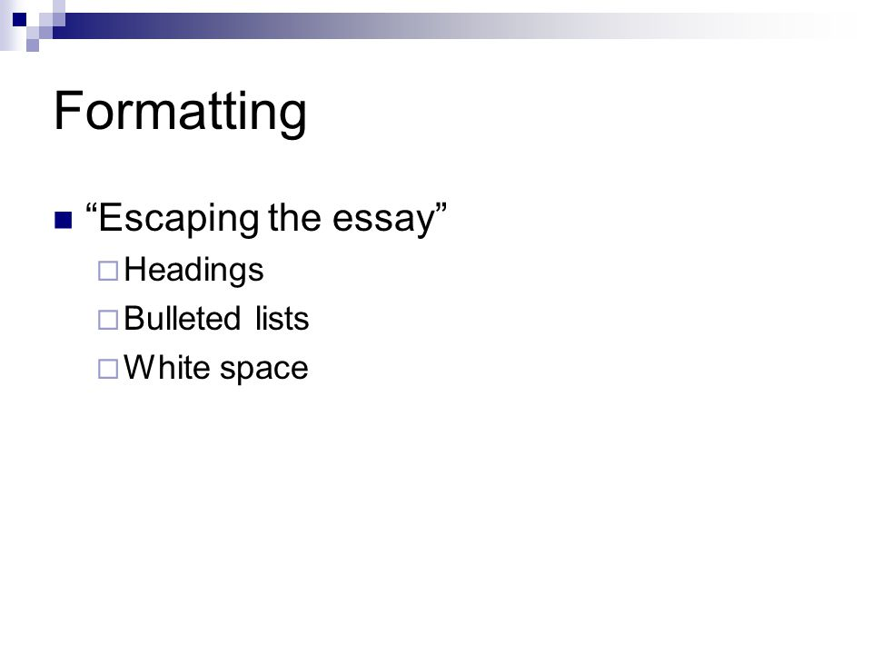 Formatting Escaping the essay Headings Bulleted lists White space