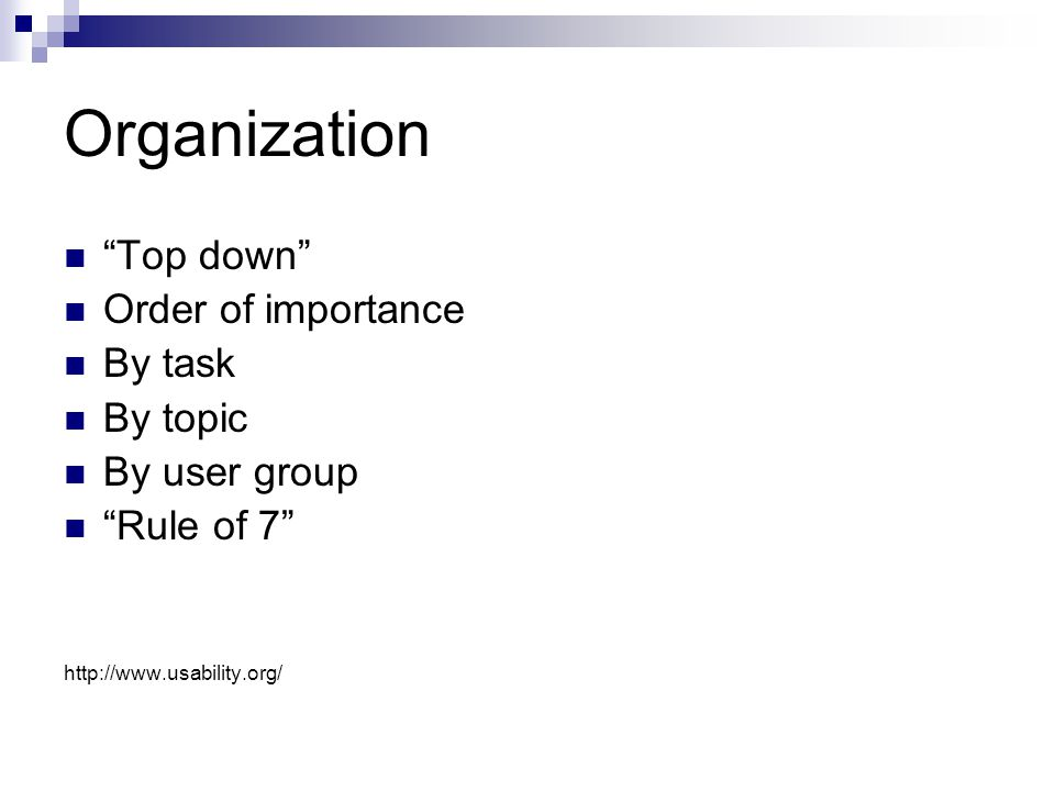 Organization Top down Order of importance By task By topic By user group Rule of 7 http://www.usability.org/