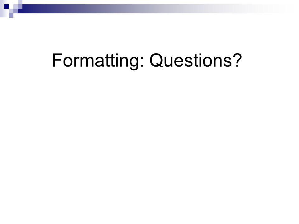 Formatting: Questions?