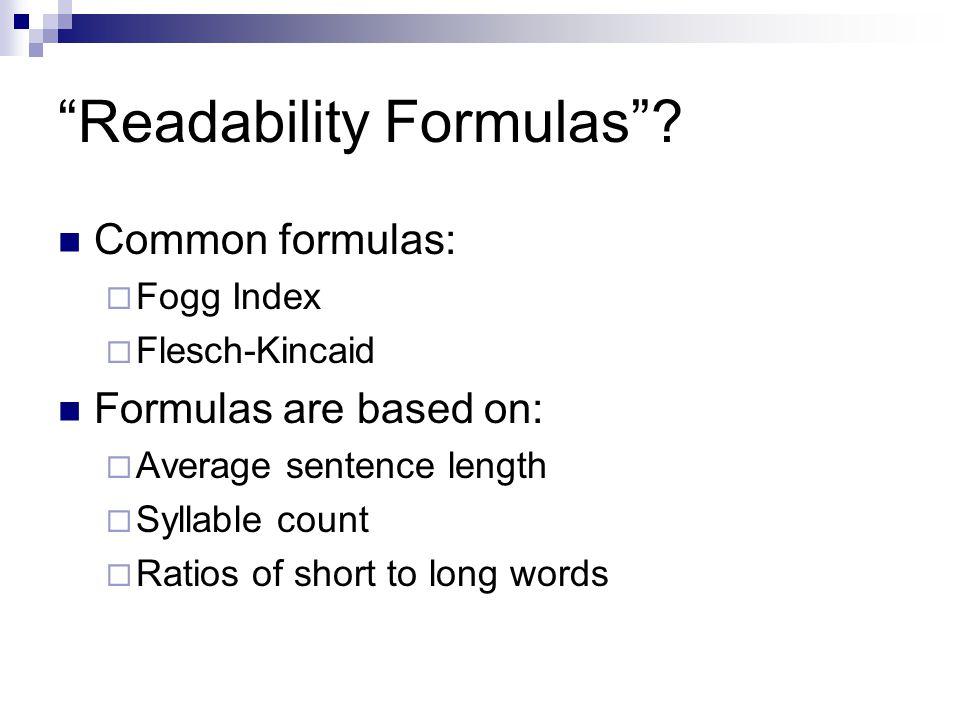 Readability Formulas? Common formulas: Fogg Index Flesch-Kincaid Formulas are based on: Average sentence length Syllable count Ratios of short to long