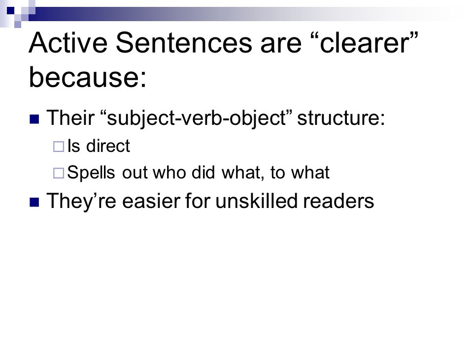 Active Sentences are clearer because: Their subject-verb-object structure: Is direct Spells out who did what, to what Theyre easier for unskilled readers