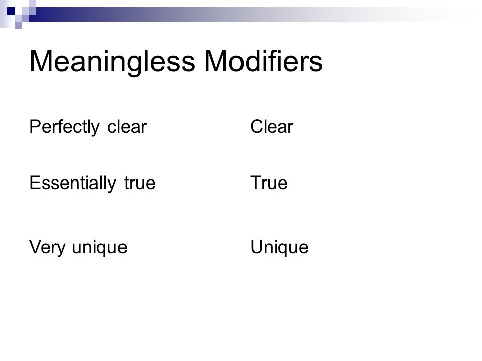 Meaningless Modifiers Perfectly clearClear Essentially trueTrue Very uniqueUnique