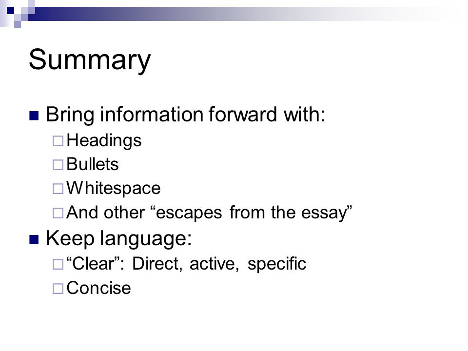 Summary Bring information forward with: Headings Bullets Whitespace And other escapes from the essay Keep language: Clear: Direct, active, specific Concise