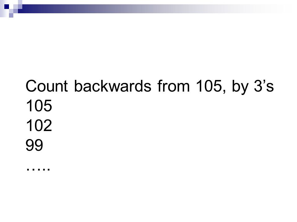 Count backwards from 105, by 3s 105 102 99 …..
