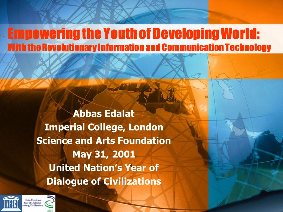 Empowering the Youth of Developing World: With the Revolutionary Information and Communication Technology Abbas Edalat Imperial College, London Science and Arts Foundation May 31, 2001 United Nations Year of Dialogue of Civilizations