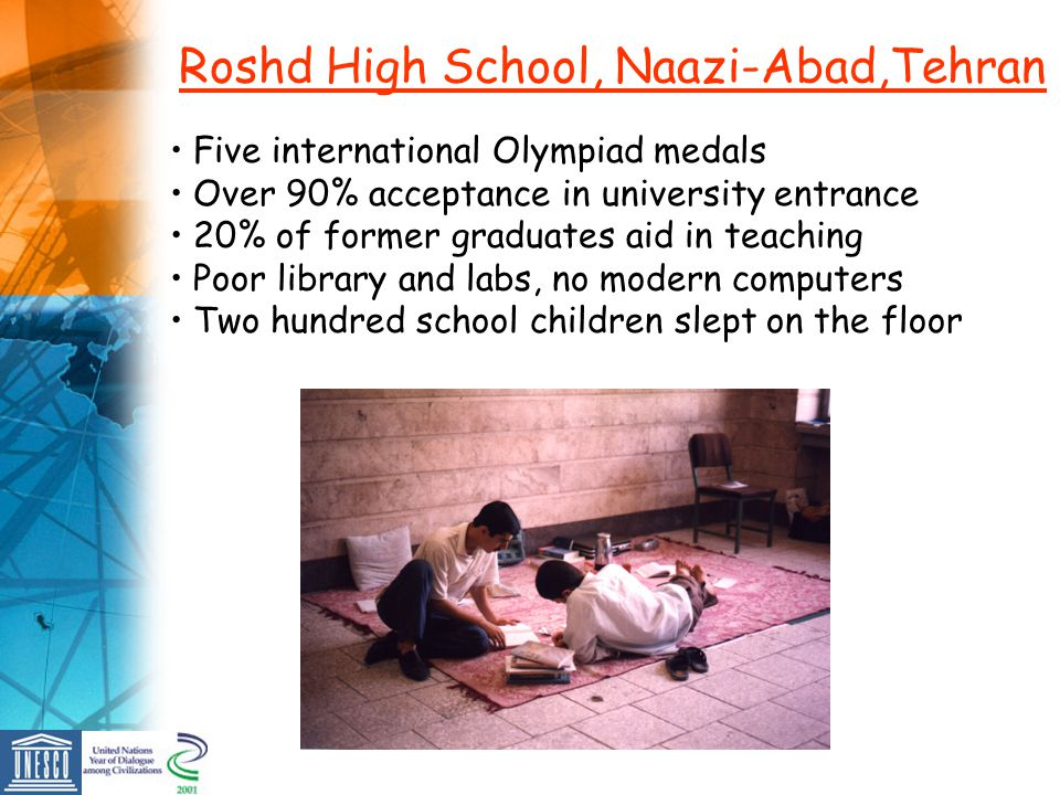 Roshd High School, Naazi-Abad,Tehran Five international Olympiad medals Over 90% acceptance in university entrance 20% of former graduates aid in teac