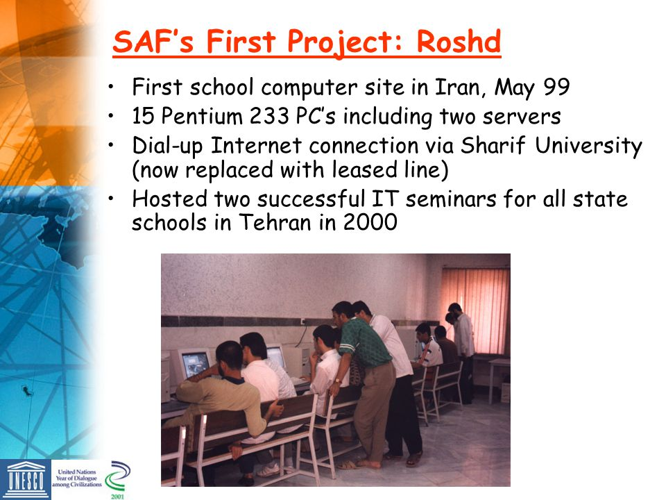 SAFs First Project: Roshd First school computer site in Iran, May 99 15 Pentium 233 PCs including two servers Dial-up Internet connection via Sharif University (now replaced with leased line) Hosted two successful IT seminars for all state schools in Tehran in 2000