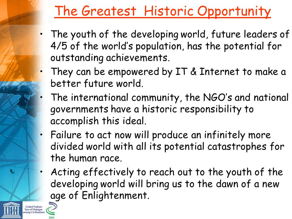 The Greatest Historic Opportunity The youth of the developing world, future leaders of 4/5 of the worlds population, has the potential for outstanding