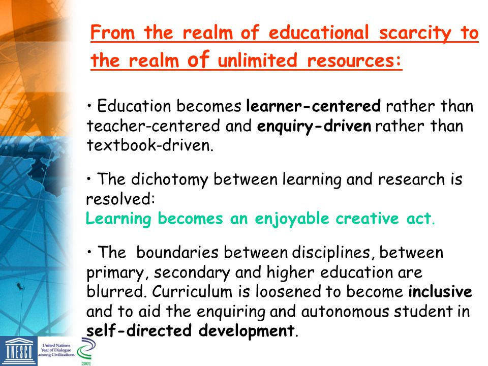 From the realm of educational scarcity to the realm of unlimited resources: Education becomes learner-centered rather than teacher-centered and enquir