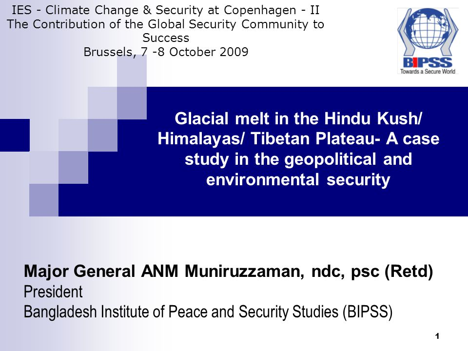 1 Glacial melt in the Hindu Kush/ Himalayas/ Tibetan Plateau- A case study in the geopolitical and environmental security Major General ANM Muniruzzaman, ndc, psc (Retd) President Bangladesh Institute of Peace and Security Studies (BIPSS) IES - Climate Change & Security at Copenhagen - II The Contribution of the Global Security Community to Success Brussels, 7 -8 October 2009