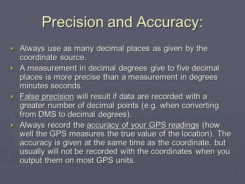 Precision and Accuracy: Always use as many decimal places as given by the coordinate source. Always use as many decimal places as given by the coordin