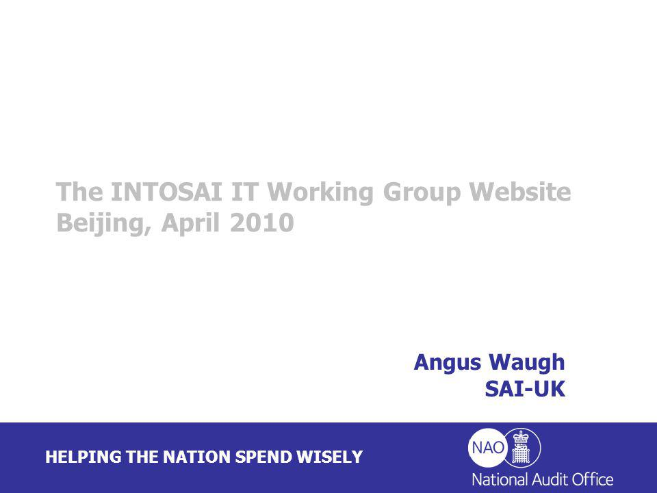 HELPING THE NATION SPEND WISELY Angus Waugh SAI-UK The INTOSAI IT Working Group Website Beijing, April 2010