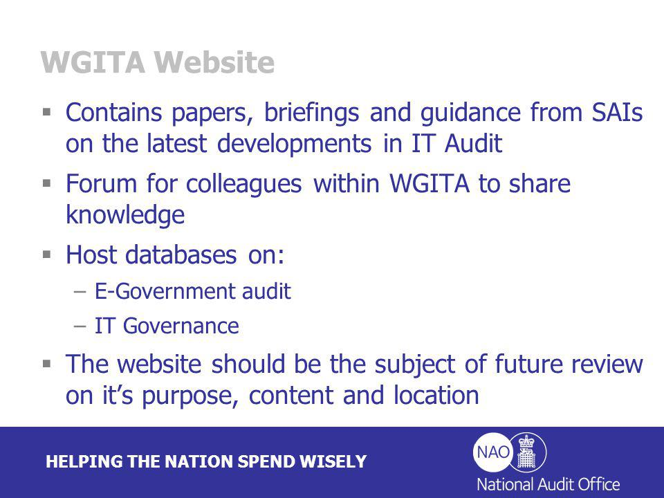 HELPING THE NATION SPEND WISELY WGITA Website Contains papers, briefings and guidance from SAIs on the latest developments in IT Audit Forum for colleagues within WGITA to share knowledge Host databases on: –E-Government audit –IT Governance The website should be the subject of future review on its purpose, content and location