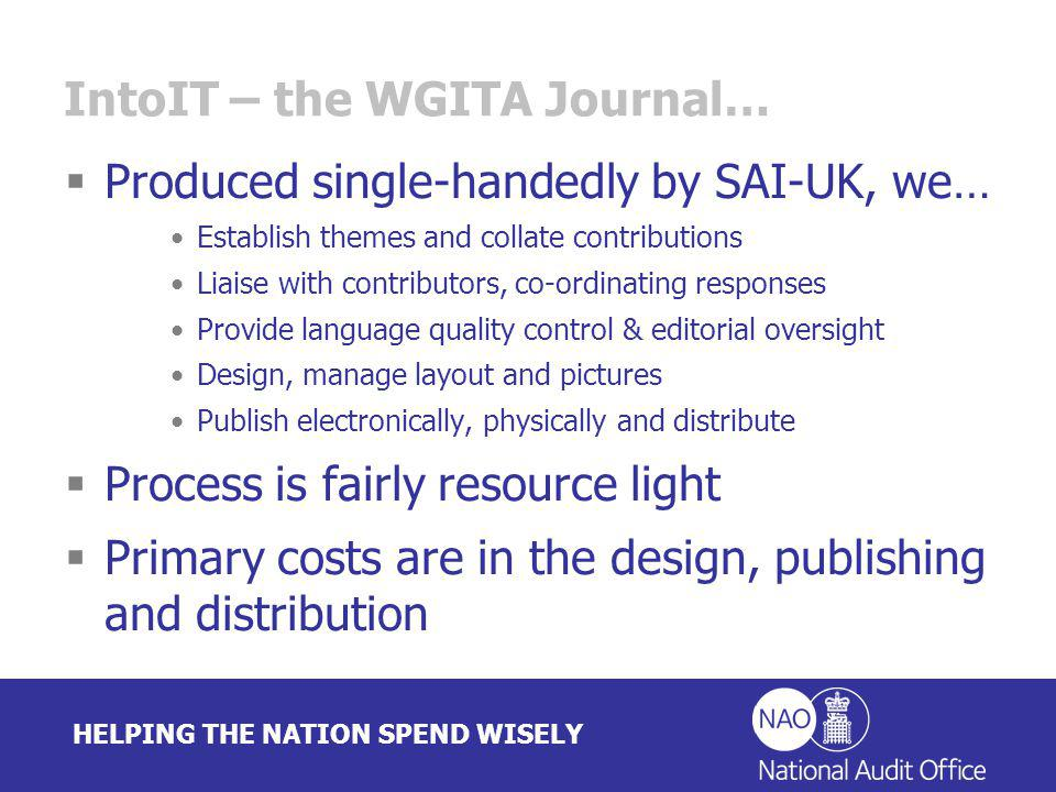 HELPING THE NATION SPEND WISELY IntoIT – the WGITA Journal… Produced single-handedly by SAI-UK, we… Establish themes and collate contributions Liaise with contributors, co-ordinating responses Provide language quality control & editorial oversight Design, manage layout and pictures Publish electronically, physically and distribute Process is fairly resource light Primary costs are in the design, publishing and distribution