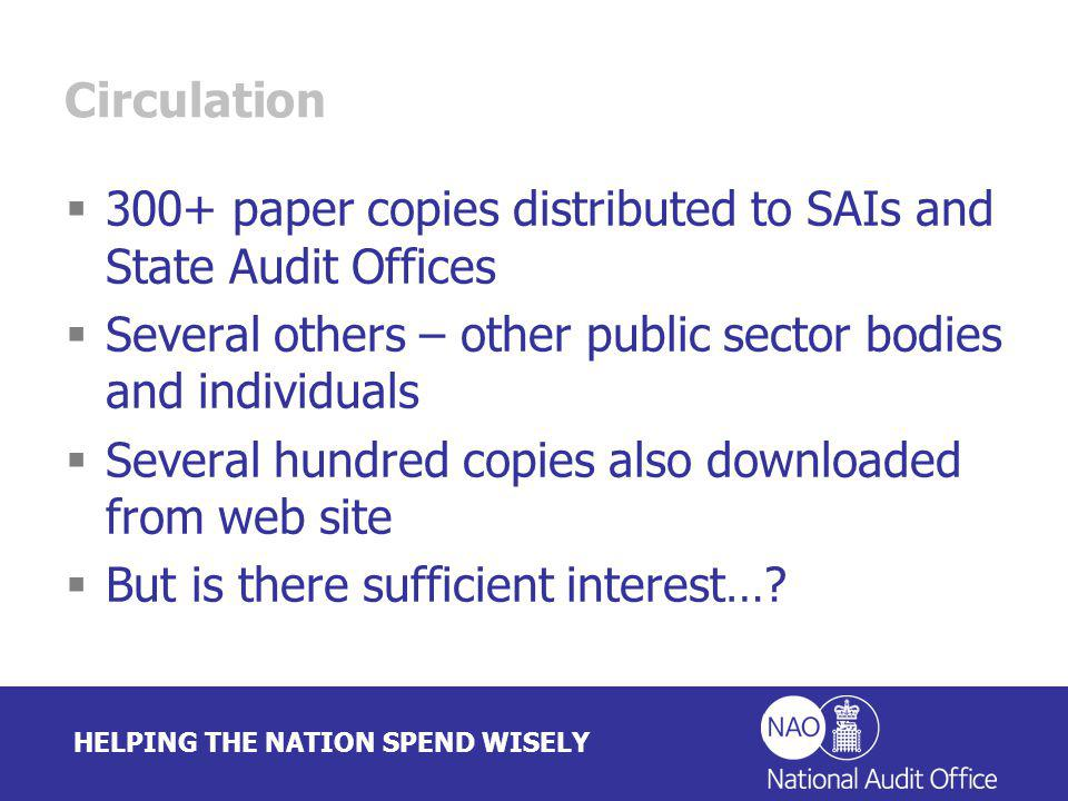 HELPING THE NATION SPEND WISELY Circulation 300+ paper copies distributed to SAIs and State Audit Offices Several others – other public sector bodies and individuals Several hundred copies also downloaded from web site But is there sufficient interest…
