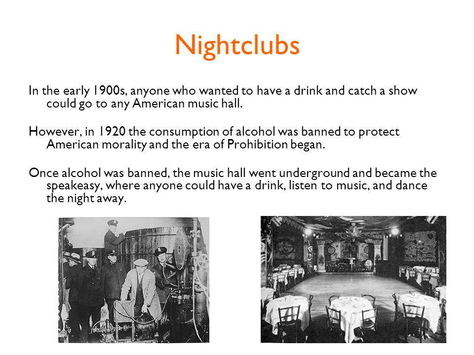 Nightclubs In the early 1900s, anyone who wanted to have a drink and catch a show could go to any American music hall.