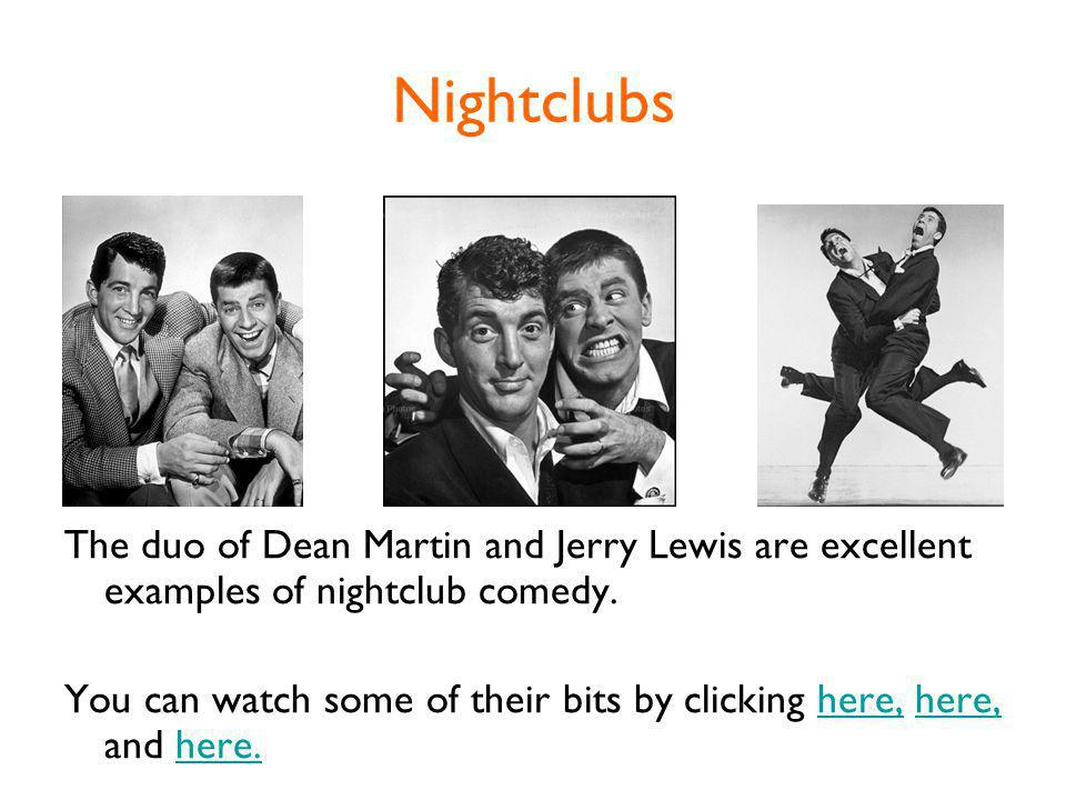 Nightclubs The duo of Dean Martin and Jerry Lewis are excellent examples of nightclub comedy.