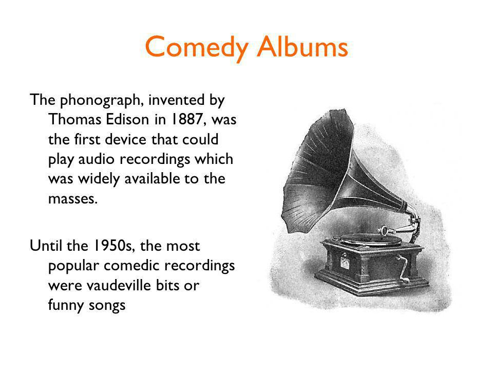 Comedy Albums The phonograph, invented by Thomas Edison in 1887, was the first device that could play audio recordings which was widely available to the masses.