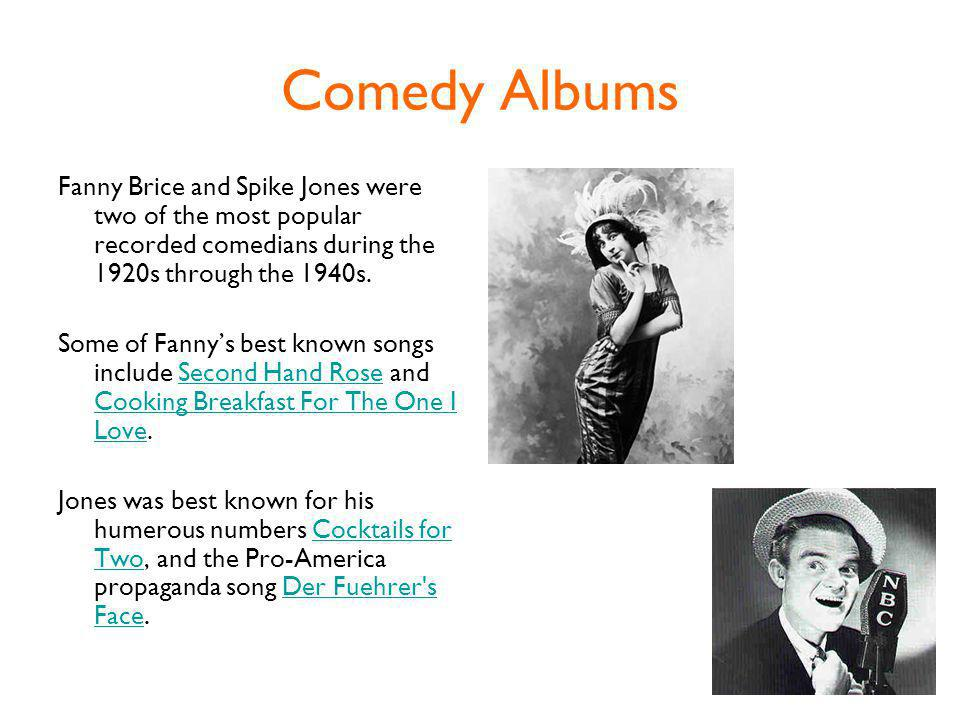 Comedy Albums Fanny Brice and Spike Jones were two of the most popular recorded comedians during the 1920s through the 1940s.