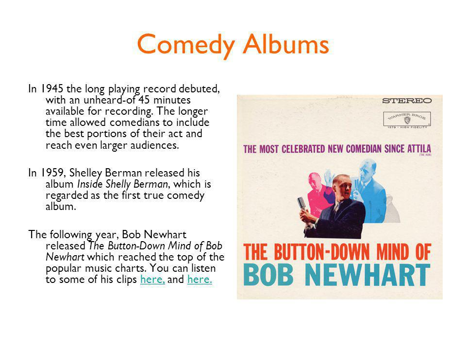 Comedy Albums In 1945 the long playing record debuted, with an unheard-of 45 minutes available for recording.