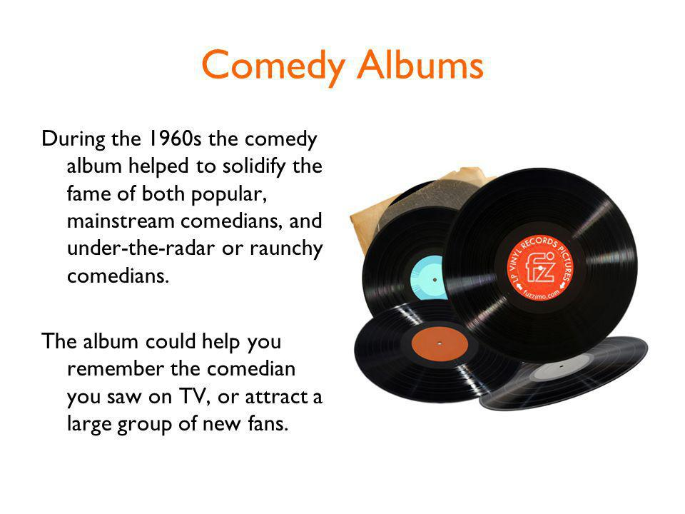 Comedy Albums During the 1960s the comedy album helped to solidify the fame of both popular, mainstream comedians, and under-the-radar or raunchy comedians.