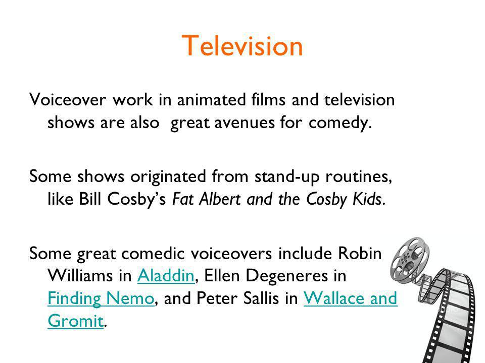 Television Voiceover work in animated films and television shows are also great avenues for comedy.