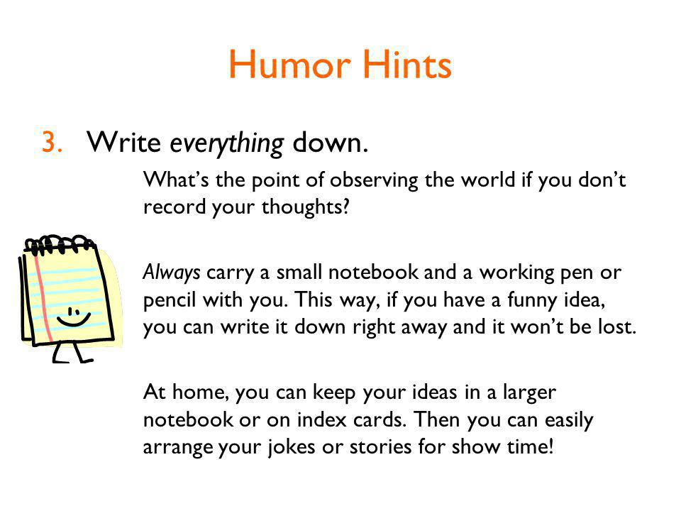 Humor Hints 3.Write everything down.