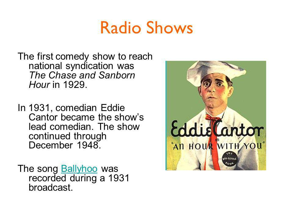 Radio Shows The first comedy show to reach national syndication was The Chase and Sanborn Hour in 1929.