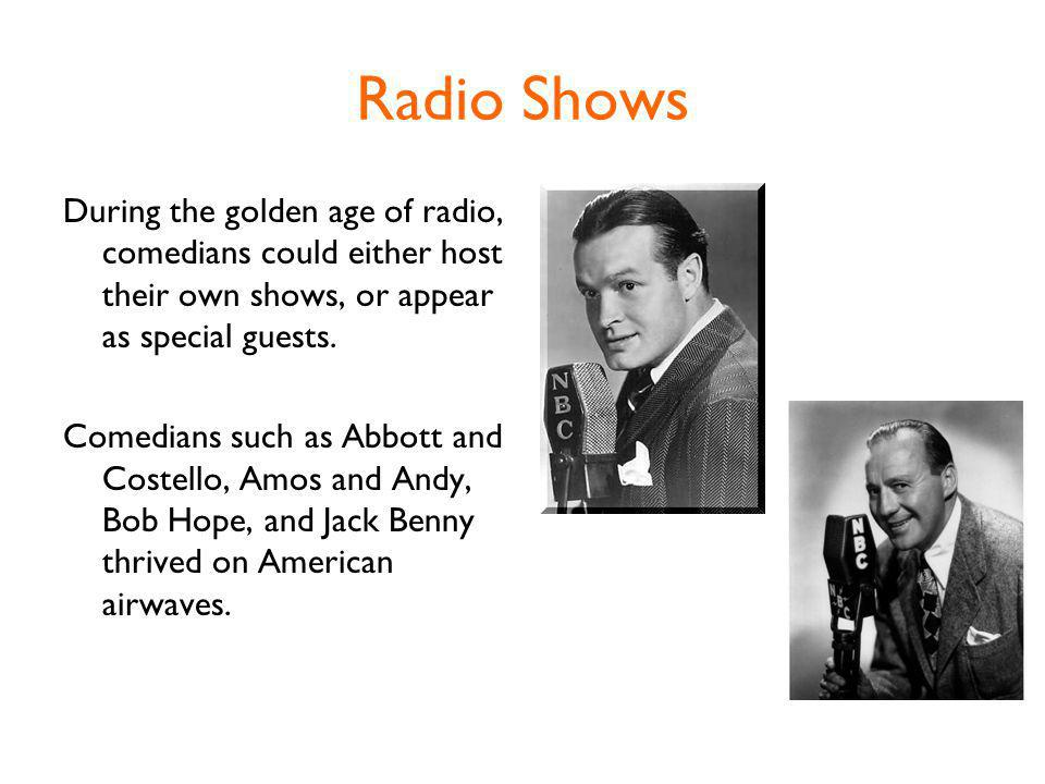 Radio Shows During the golden age of radio, comedians could either host their own shows, or appear as special guests.