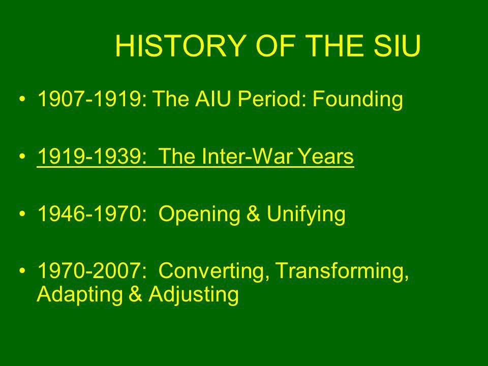 HISTORY OF THE SIU 1907-1919: The AIU Period: Founding 1919-1939: The Inter-War Years 1946-1970: Opening & Unifying 1970-2007: Converting, Transforming, Adapting & Adjusting