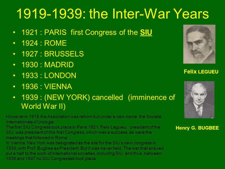 1919-1939: the Inter-War Years 1921 : PARIS first Congress of the SIU 1924 : ROME 1927 : BRUSSELS 1930 : MADRID 1933 : LONDON 1936 : VIENNA 1939 : (NEW YORK) cancelled (imminence of World War II) Felix LEGUEU Henry G.