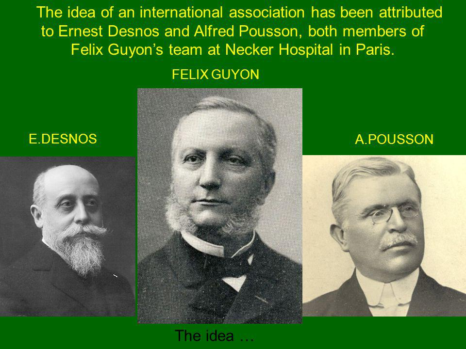 The idea of an international association has been attributed to Ernest Desnos and Alfred Pousson, both members of Felix Guyons team at Necker Hospital in Paris.