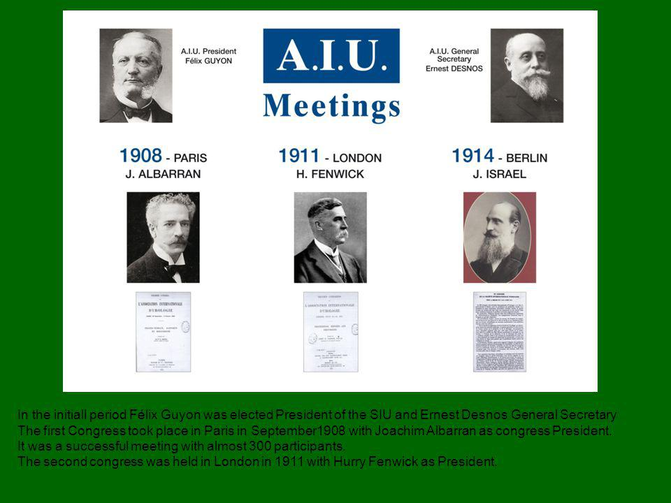 In the initiall period Félix Guyon was elected President of the SIU and Ernest Desnos General Secretary The first Congress took place in Paris in September1908 with Joachim Albarran as congress President.