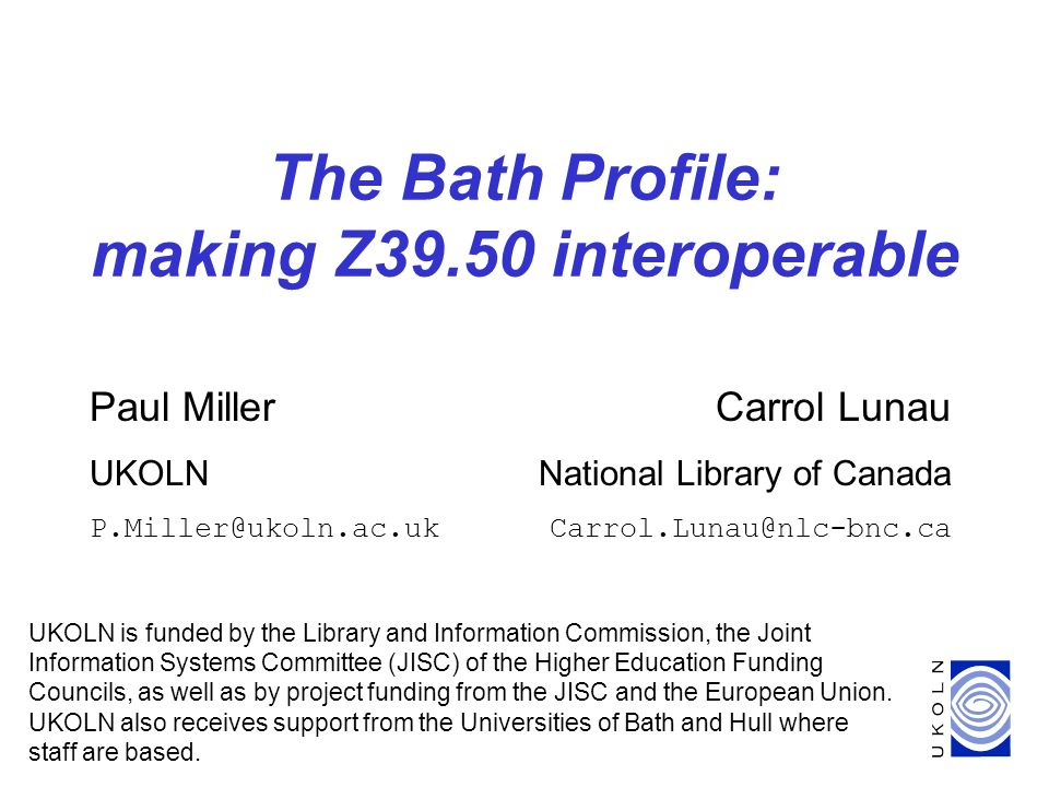 1 The Bath Profile: making Z39.50 interoperable UKOLN is funded by the Library and Information Commission, the Joint Information Systems Committee (JISC) of the Higher Education Funding Councils, as well as by project funding from the JISC and the European Union.