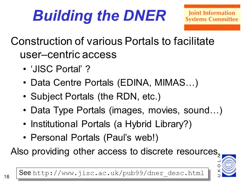 16 Building the DNER Construction of various Portals to facilitate user–centric access JISC Portal .