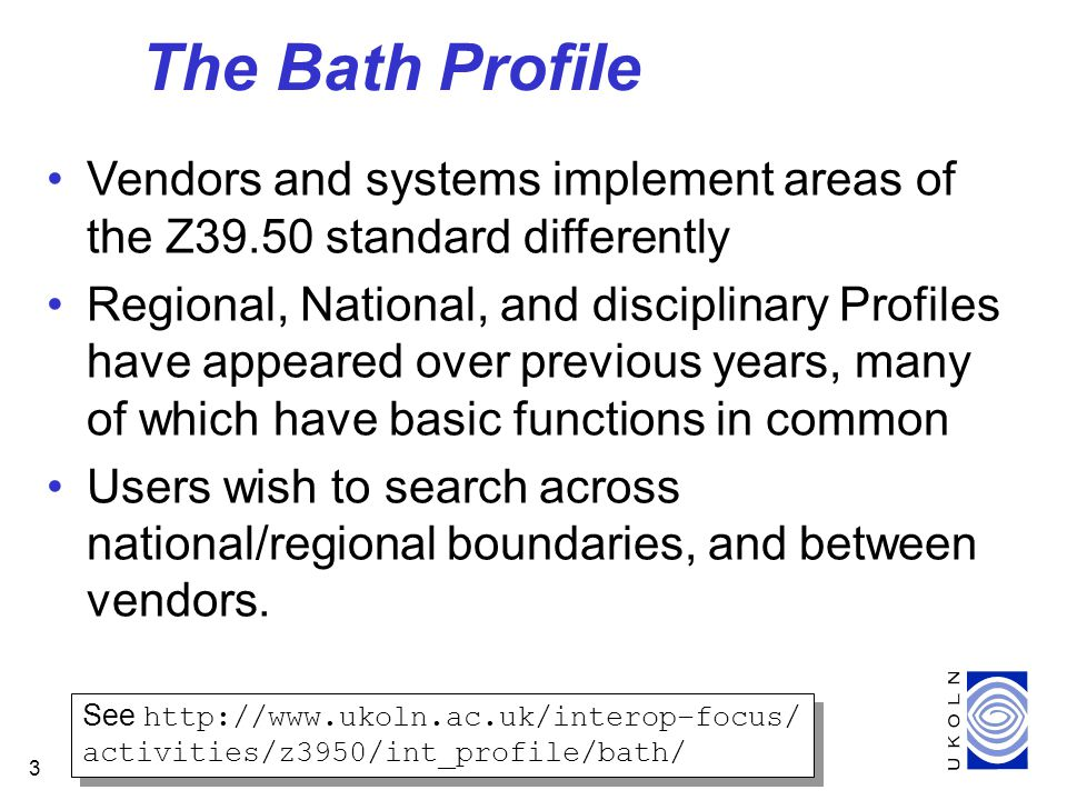 3 The Bath Profile Vendors and systems implement areas of the Z39.50 standard differently Regional, National, and disciplinary Profiles have appeared over previous years, many of which have basic functions in common Users wish to search across national/regional boundaries, and between vendors.