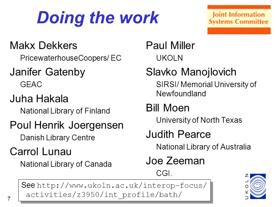 7 Makx Dekkers PricewaterhouseCoopers/ EC Janifer Gatenby GEAC Juha Hakala National Library of Finland Poul Henrik Joergensen Danish Library Centre Carrol Lunau National Library of Canada Paul Miller UKOLN Slavko Manojlovich SIRSI/ Memorial University of Newfoundland Bill Moen University of North Texas Judith Pearce National Library of Australia Joe Zeeman CGI.