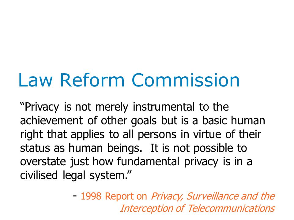 Law Reform Commission Privacy is not merely instrumental to the achievement of other goals but is a basic human right that applies to all persons in virtue of their status as human beings.