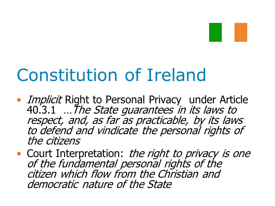 Constitution of Ireland Implicit Right to Personal Privacy under Article 40.3.1 …The State guarantees in its laws to respect, and, as far as practicable, by its laws to defend and vindicate the personal rights of the citizens Court Interpretation: the right to privacy is one of the fundamental personal rights of the citizen which flow from the Christian and democratic nature of the State