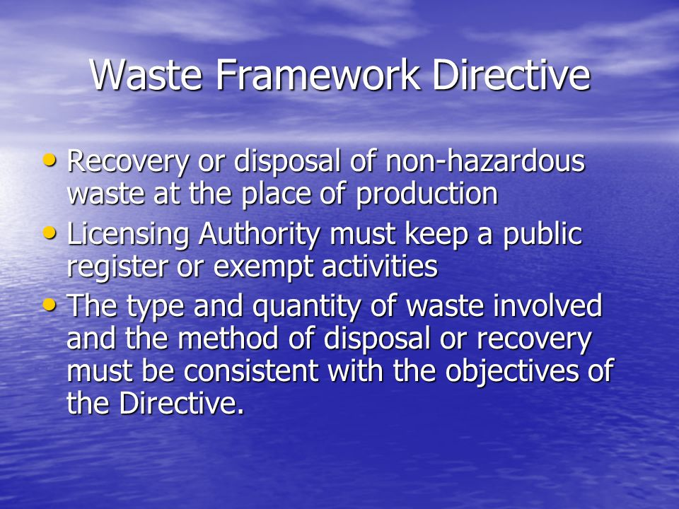 Waste Framework Directive Recovery or disposal of non-hazardous waste at the place of production Recovery or disposal of non-hazardous waste at the place of production Licensing Authority must keep a public register or exempt activities Licensing Authority must keep a public register or exempt activities The type and quantity of waste involved and the method of disposal or recovery must be consistent with the objectives of the Directive.
