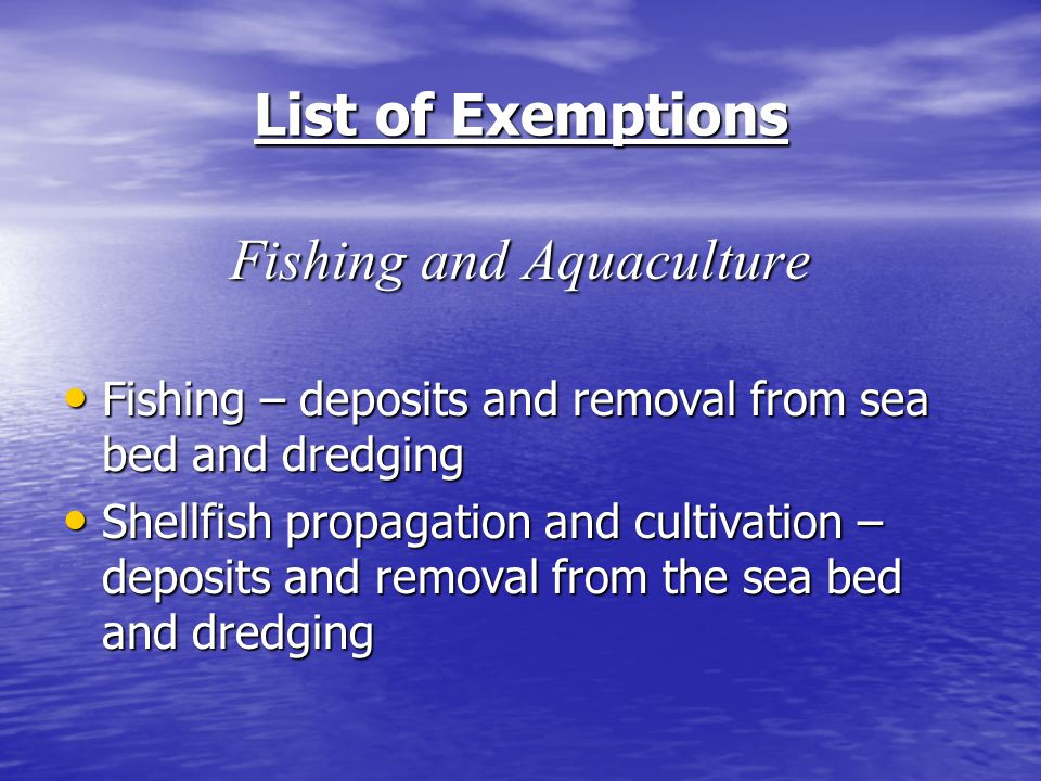 List of Exemptions Fishing and Aquaculture Fishing – deposits and removal from sea bed and dredging Fishing – deposits and removal from sea bed and dredging Shellfish propagation and cultivation – deposits and removal from the sea bed and dredging Shellfish propagation and cultivation – deposits and removal from the sea bed and dredging