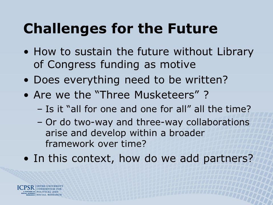 Challenges for the Future How to sustain the future without Library of Congress funding as motive Does everything need to be written.