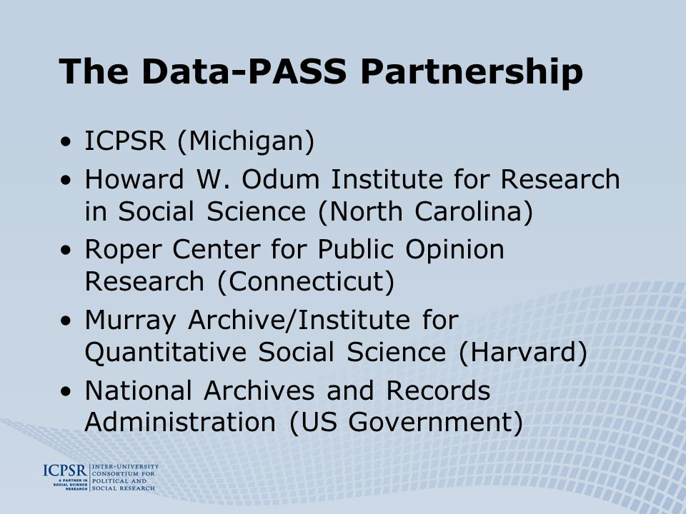 The Data-PASS Partnership ICPSR (Michigan) Howard W. Odum Institute for Research in Social Science (North Carolina) Roper Center for Public Opinion Re