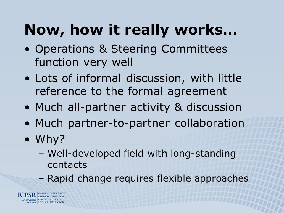 Now, how it really works… Operations & Steering Committees function very well Lots of informal discussion, with little reference to the formal agreement Much all-partner activity & discussion Much partner-to-partner collaboration Why.