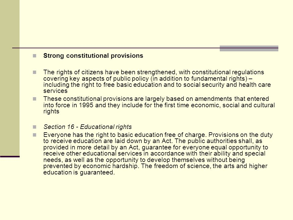 Strong constitutional provisions The rights of citizens have been strengthened, with constitutional regulations covering key aspects of public policy (in addition to fundamental rights) – including the right to free basic education and to social security and health care services These constitutional provisions are largely based on amendments that entered into force in 1995 and they include for the first time economic, social and cultural rights Section 16 - Educational rights Everyone has the right to basic education free of charge.