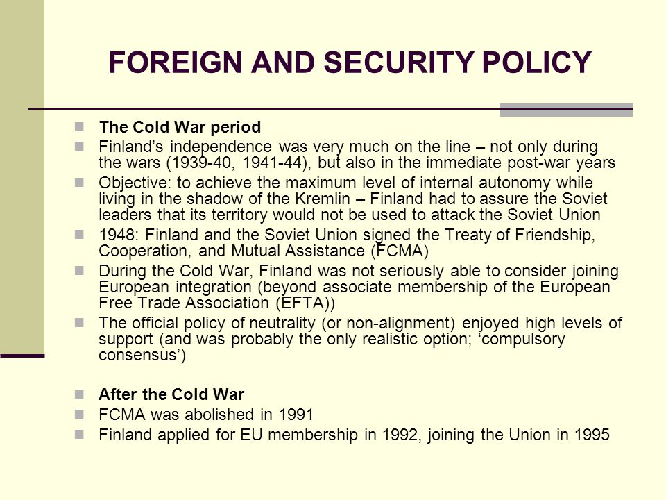 FOREIGN AND SECURITY POLICY The Cold War period Finlands independence was very much on the line – not only during the wars (1939-40, 1941-44), but also in the immediate post-war years Objective: to achieve the maximum level of internal autonomy while living in the shadow of the Kremlin – Finland had to assure the Soviet leaders that its territory would not be used to attack the Soviet Union 1948: Finland and the Soviet Union signed the Treaty of Friendship, Cooperation, and Mutual Assistance (FCMA) During the Cold War, Finland was not seriously able to consider joining European integration (beyond associate membership of the European Free Trade Association (EFTA)) The official policy of neutrality (or non-alignment) enjoyed high levels of support (and was probably the only realistic option; compulsory consensus) After the Cold War FCMA was abolished in 1991 Finland applied for EU membership in 1992, joining the Union in 1995
