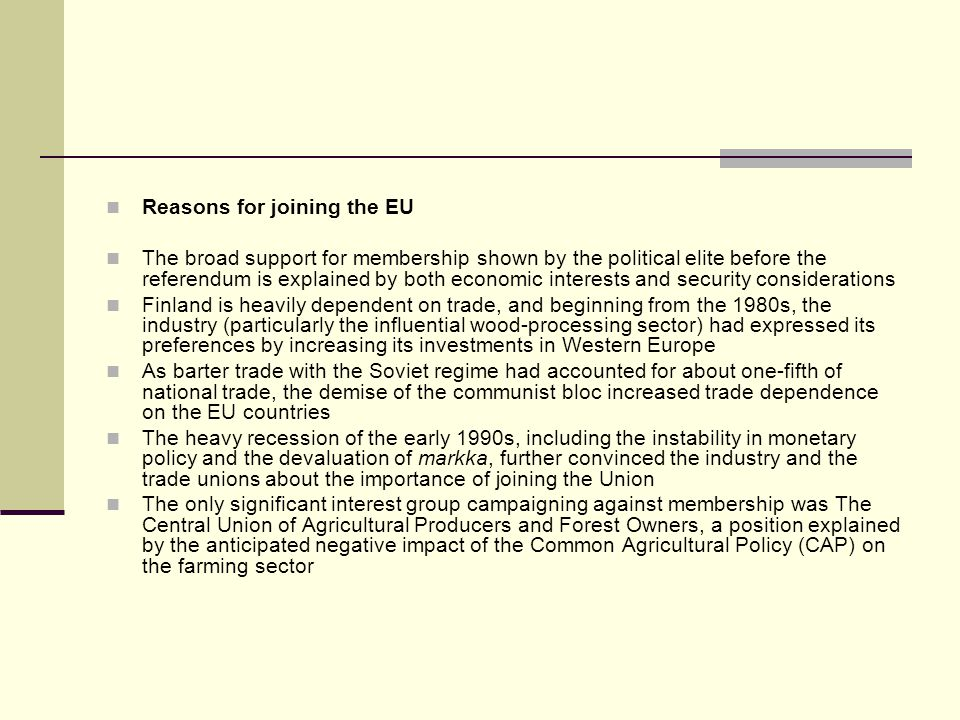 Reasons for joining the EU The broad support for membership shown by the political elite before the referendum is explained by both economic interests and security considerations Finland is heavily dependent on trade, and beginning from the 1980s, the industry (particularly the influential wood-processing sector) had expressed its preferences by increasing its investments in Western Europe As barter trade with the Soviet regime had accounted for about one-fifth of national trade, the demise of the communist bloc increased trade dependence on the EU countries The heavy recession of the early 1990s, including the instability in monetary policy and the devaluation of markka, further convinced the industry and the trade unions about the importance of joining the Union The only significant interest group campaigning against membership was The Central Union of Agricultural Producers and Forest Owners, a position explained by the anticipated negative impact of the Common Agricultural Policy (CAP) on the farming sector