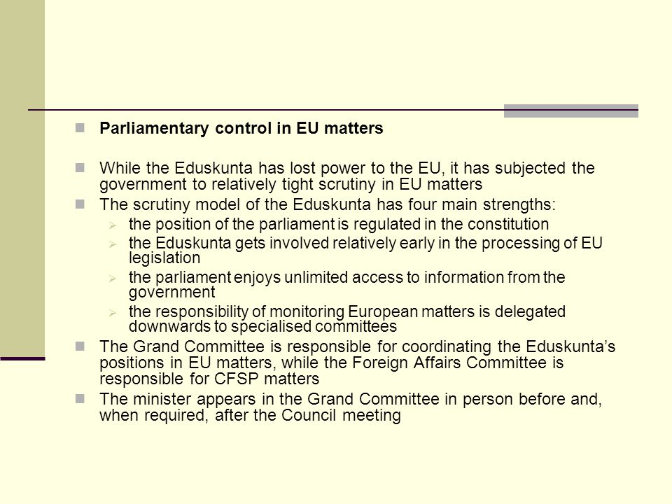 Parliamentary control in EU matters While the Eduskunta has lost power to the EU, it has subjected the government to relatively tight scrutiny in EU matters The scrutiny model of the Eduskunta has four main strengths: the position of the parliament is regulated in the constitution the Eduskunta gets involved relatively early in the processing of EU legislation the parliament enjoys unlimited access to information from the government the responsibility of monitoring European matters is delegated downwards to specialised committees The Grand Committee is responsible for coordinating the Eduskuntas positions in EU matters, while the Foreign Affairs Committee is responsible for CFSP matters The minister appears in the Grand Committee in person before and, when required, after the Council meeting