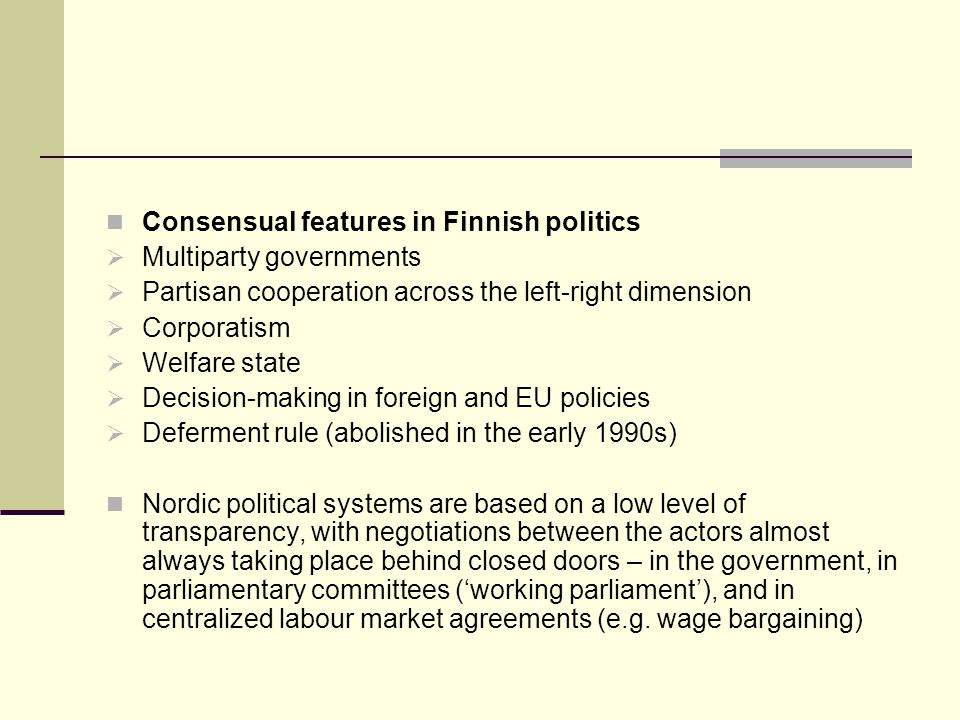 Consensual features in Finnish politics Multiparty governments Partisan cooperation across the left-right dimension Corporatism Welfare state Decision-making in foreign and EU policies Deferment rule (abolished in the early 1990s) Nordic political systems are based on a low level of transparency, with negotiations between the actors almost always taking place behind closed doors – in the government, in parliamentary committees (working parliament), and in centralized labour market agreements (e.g.