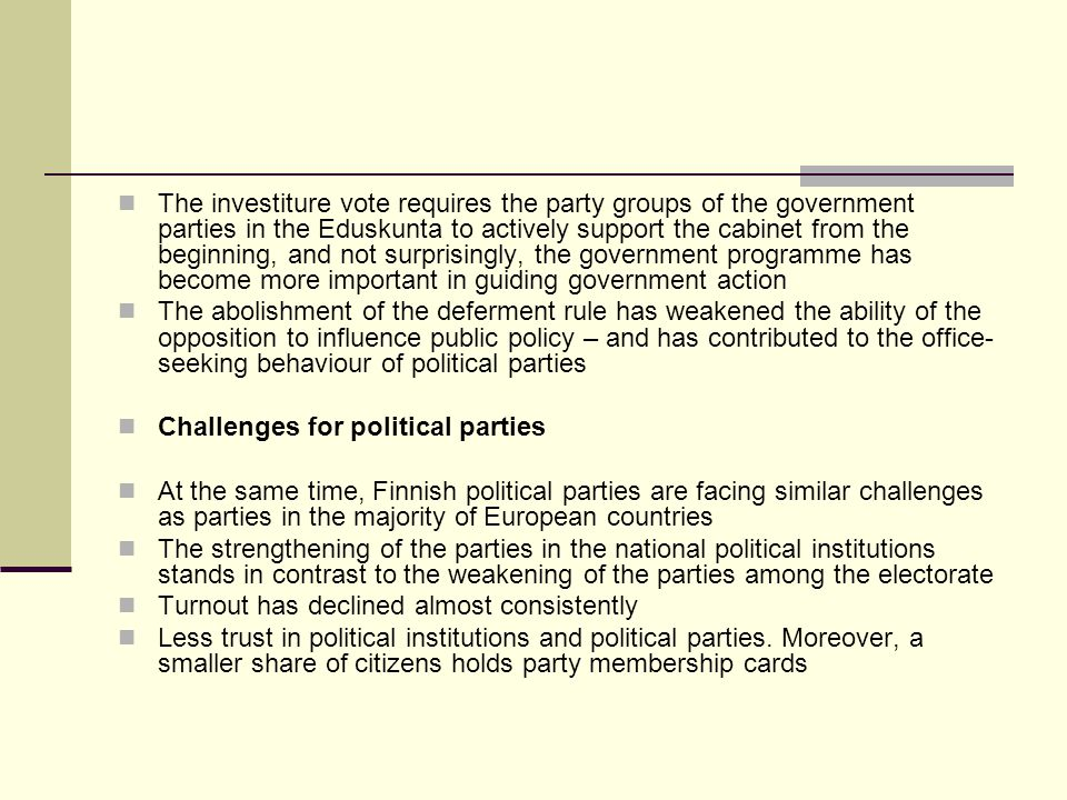 The investiture vote requires the party groups of the government parties in the Eduskunta to actively support the cabinet from the beginning, and not surprisingly, the government programme has become more important in guiding government action The abolishment of the deferment rule has weakened the ability of the opposition to influence public policy – and has contributed to the office- seeking behaviour of political parties Challenges for political parties At the same time, Finnish political parties are facing similar challenges as parties in the majority of European countries The strengthening of the parties in the national political institutions stands in contrast to the weakening of the parties among the electorate Turnout has declined almost consistently Less trust in political institutions and political parties.